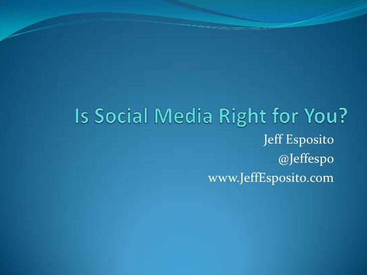 Is Social Media Right for You?<br />Jeff Esposito<br />@Jeffespo<br />www.JeffEsposito.com<br />