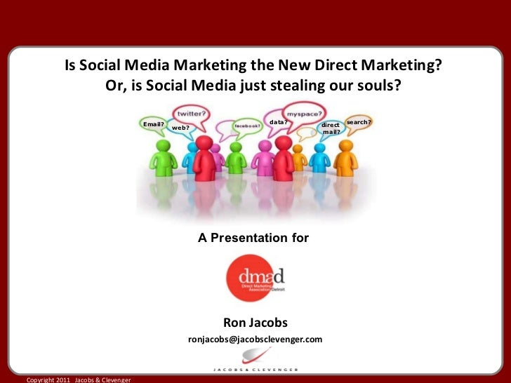Ron Jacobs [email_address] Is Social Media Marketing the New Direct Marketing? Or, is Social Media just stealing our souls...