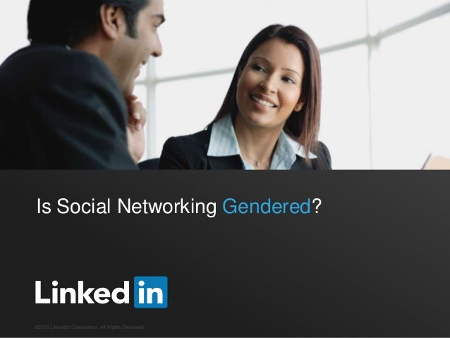Is Social Networking Gendered?  ©2013 LinkedIn Corporation. All Rights Reserved.
