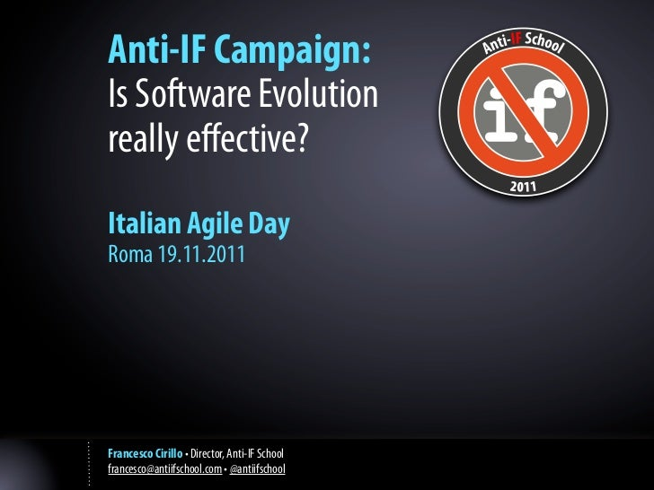 Anti-IF Campaign:Is Software Evolutionreally effective?Italian Agile DayRoma 19.11.2011Francesco Cirillo • Director, Anti-I...