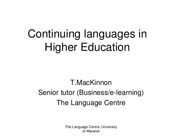 Continuing languages in Higher Education T.MacKinnon Senior tutor (Business/e-learning) The Language Centre The Language C...