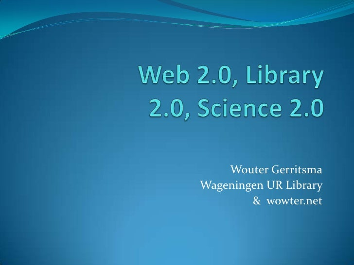 Web 2.0, Library 2.0, Science 2.0<br />Wouter Gerritsma<br />Wageningen UR Library<br />&  wowter.net<br />