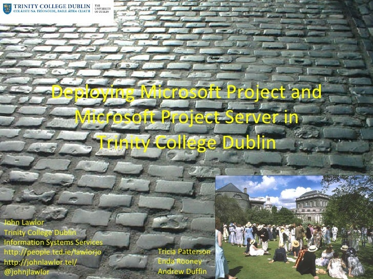 Deploying Microsoft Project and Microsoft Project Server in Trinity College Dublin John Lawlor Trinity College Dublin Info...
