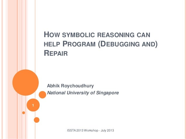 Abhik Roychoudhury National University of Singapore ISSTA 2013 Workshop - July 2013 1 HOW SYMBOLIC REASONING CAN HELP PROG...
