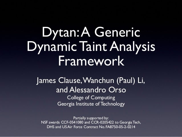 Dytan:A GenericDynamic Taint AnalysisFrameworkJames Clause,Wanchun (Paul) Li,and Alessandro OrsoCollege of ComputingGeorgi...