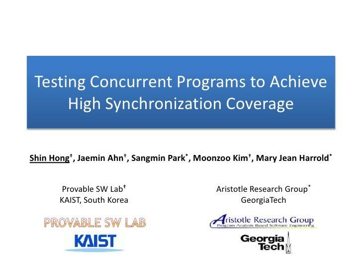 Testing Concurrent Programs to Achieve      High Synchronization CoverageShin Hong†, Jaemin Ahn†, Sangmin Park*, Moonzoo K...