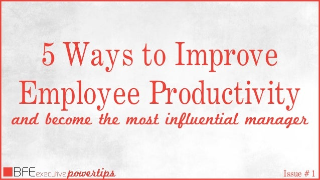 5 Ways to Improve Employee Productivity and become the most influential manager Issue # 1