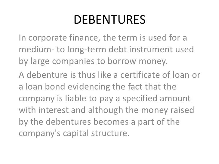 DEBENTURESIn corporate finance, the term is used for amedium- to long-term debt instrument usedby large companies to borro...