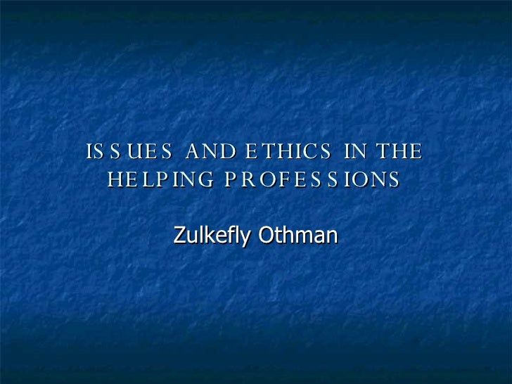 ISSUES AND ETHICS IN THE HELPING PROFESSIONS Zulkefly Othman