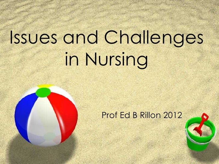 Issues and Challenges       in Nursing         Prof Ed B Rillon 2012