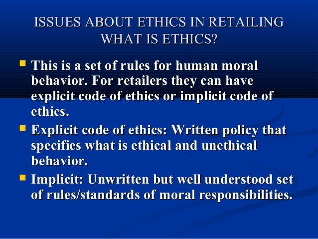ISSUES ABOUT ETHICS IN RETAILING WHAT IS ETHICS?       This is a set of rules for human moral behavior. For retailers t...