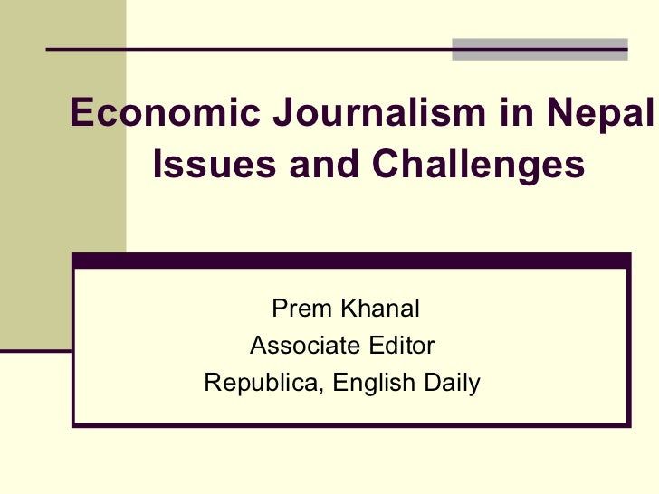 Economic Journalism in Nepal   Issues and Challenges    Prem Khanal Associate Editor  Republica, English Daily