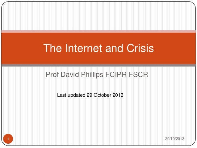 The Internet and Crisis Prof David Phillips FCIPR FSCR Last updated 29 October 2013  1  29/10/2013
