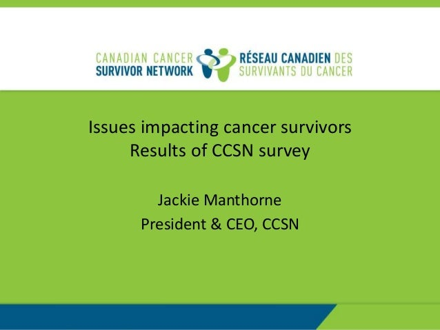 Issues impacting cancer survivors Results of CCSN survey Jackie Manthorne President & CEO, CCSN