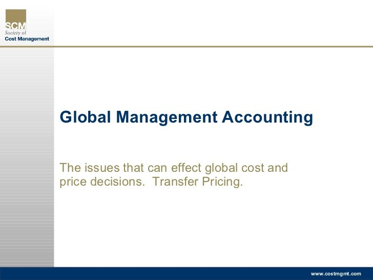 Global Management Accounting The issues that can effect global cost and price decisions.  Transfer Pricing.