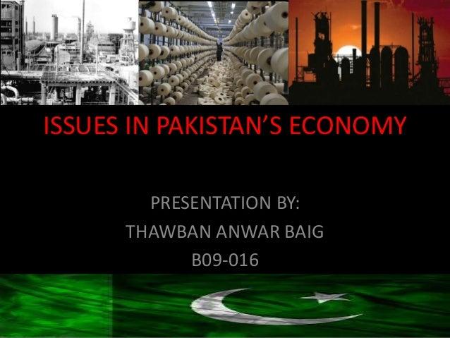 ISSUES IN PAKISTAN'S ECONOMY        PRESENTATION BY:      THAWBAN ANWAR BAIG            B09-016