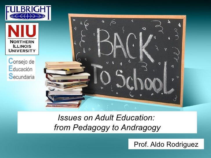 Issues on Adult Education:from Pedagogy to Andragogy                    Prof. Aldo Rodriguez