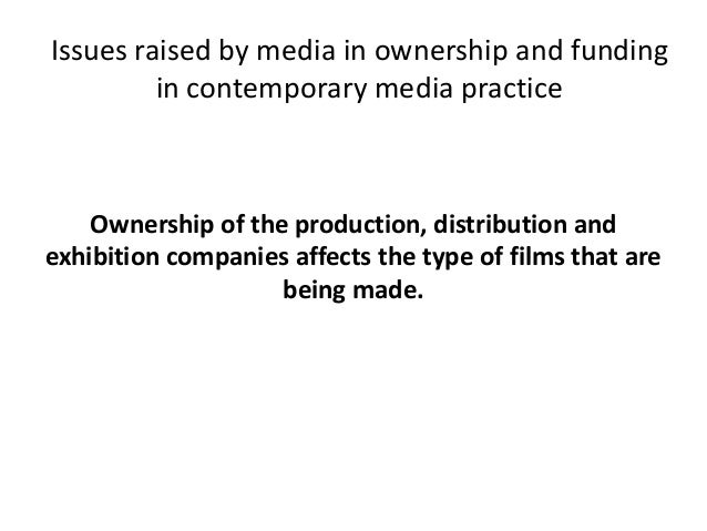 Issues raised by media in ownership and funding in contemporary media practice  Ownership of the production, distribution ...