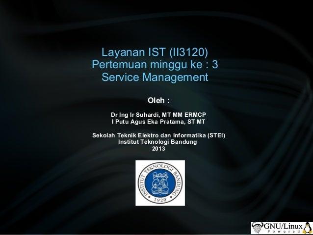 Layanan IST (II3120) Pertemuan minggu ke : 3 Service Management Oleh : Dr Ing Ir Suhardi, MT MM ERMCP I Putu Agus Eka Prat...