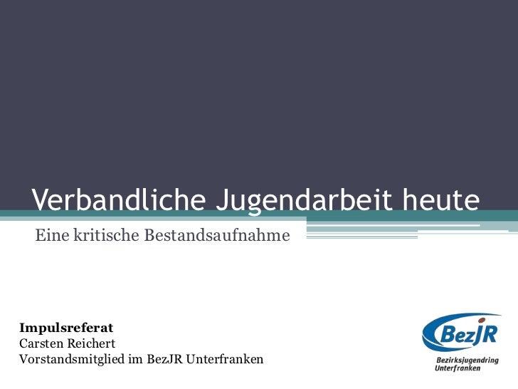 Verbandliche Jugendarbeit heute  Eine kritische BestandsaufnahmeImpulsreferatCarsten ReichertVorstandsmitglied im BezJR Un...
