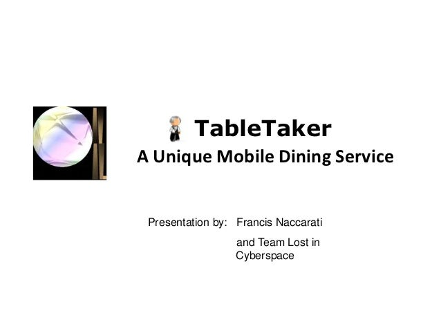TableTakerA Unique Mobile Dining Service Presentation by: Francis Naccarati                  and Team Lost in             ...