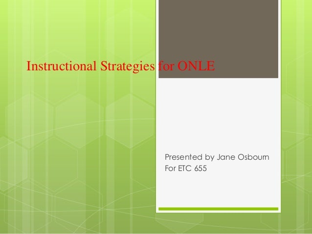 Instructional Strategies for ONLE                        Presented by Jane Osbourn                        For ETC 655