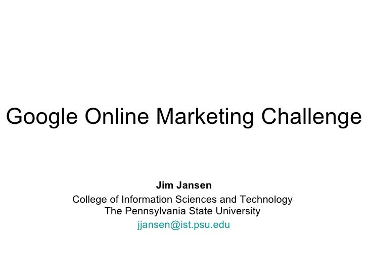 Google Online Marketing Challenge   Jim Jansen College of Information Sciences and Technology  The Pennsylvania State Univ...
