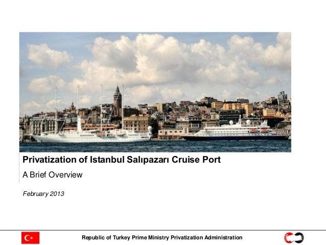 Privatization of Istanbul Salıpazarı Cruise PortA Brief OverviewFebruary 2013                Republic of Turkey Prime Mini...