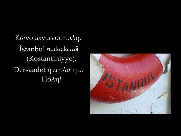 <ul><li>Κωνσταντινούπολη,  </li></ul><ul><li>İstanbul  قسطنطنيه   (Kostantiniyye),  </li></ul><ul><li>Dersaadet ή απλά η… ...