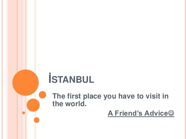 İSTANBULThe first place you have to visit inthe world.                 A Friend's Advice