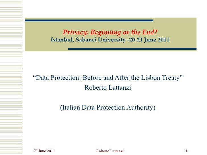 """ Data Protection: Before and After the Lisbon Treaty"" Roberto Lattanzi (Italian Data Protection Authority) Privacy: Begin..."