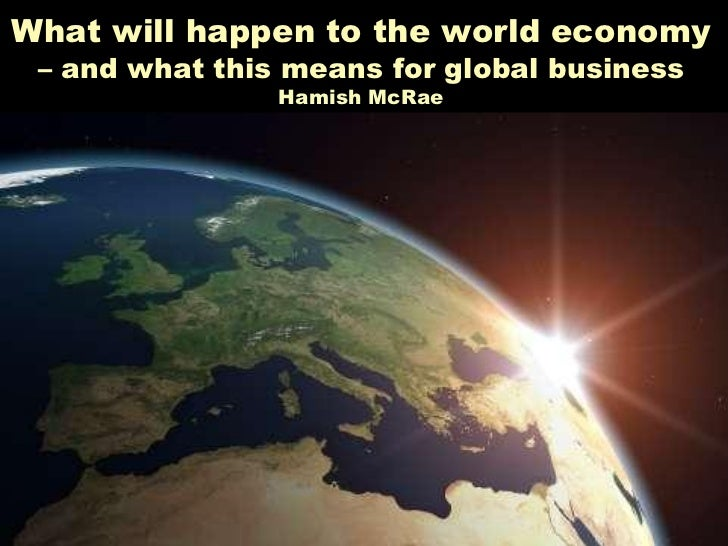 What will happen to the world economy – and what this means for global business                       Hamish McRae     •  ...