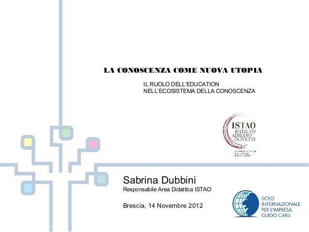 LA CONOSCENZA COME NUOVA UTOPIA          IL RUOLO DELL'EDUCATION          NELL'ECOSISTEMA DELLA CONOSCENZA   Sabrina Dubbi...