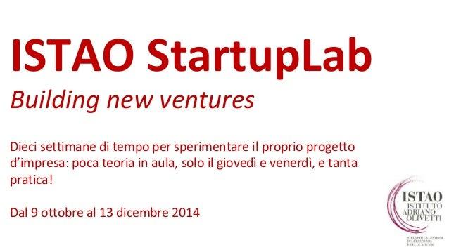 ISTAO StartupLab  Building new ventures  Dieci settimane di tempo per sperimentare il proprio progetto  d'impresa: poca te...