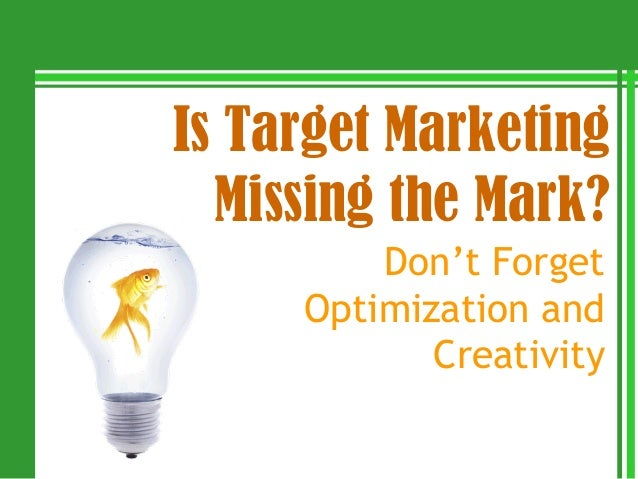 Is Target Marketing  Missing the Mark?         Don't Forget     Optimization and            Creativity