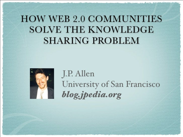 HOW WEB 2.0 COMMUNITIES  SOLVE THE KNOWLEDGE    SHARING PROBLEM         J.P. Allen       University of San Francisco      ...