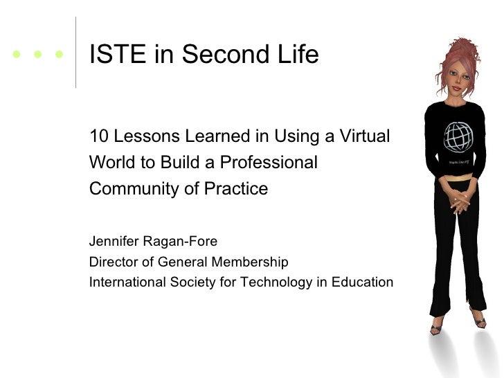 ISTE in Second Life <ul><li>10 Lessons Learned in Using a Virtual  </li></ul><ul><li>World to Build a Professional  </li><...