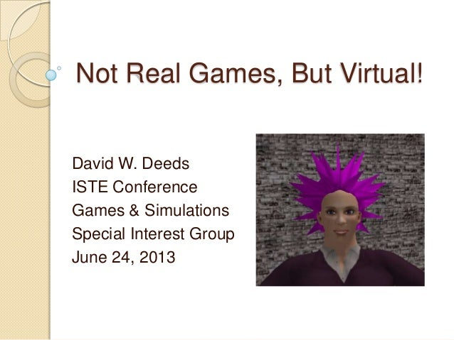 Not Real Games, But Virtual! David W. Deeds ISTE Conference Games & Simulations Special Interest Group June 24, 2013