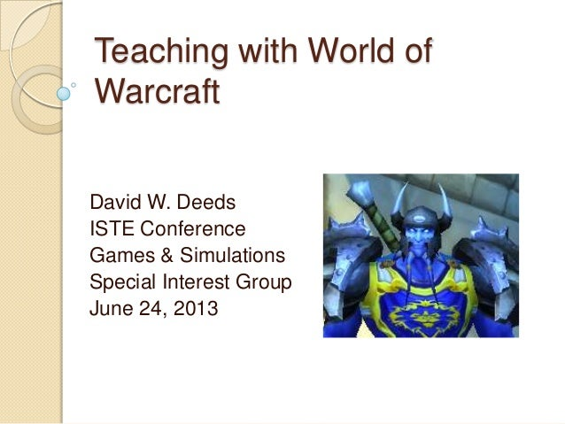 Teaching with World of Warcraft David W. Deeds ISTE Conference Games & Simulations Special Interest Group June 24, 2013