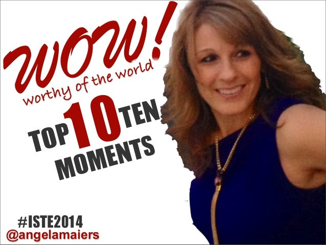 WOW MOMENTS !worthy of the world #ISTE2014 @angelamaiers TOP10TEN