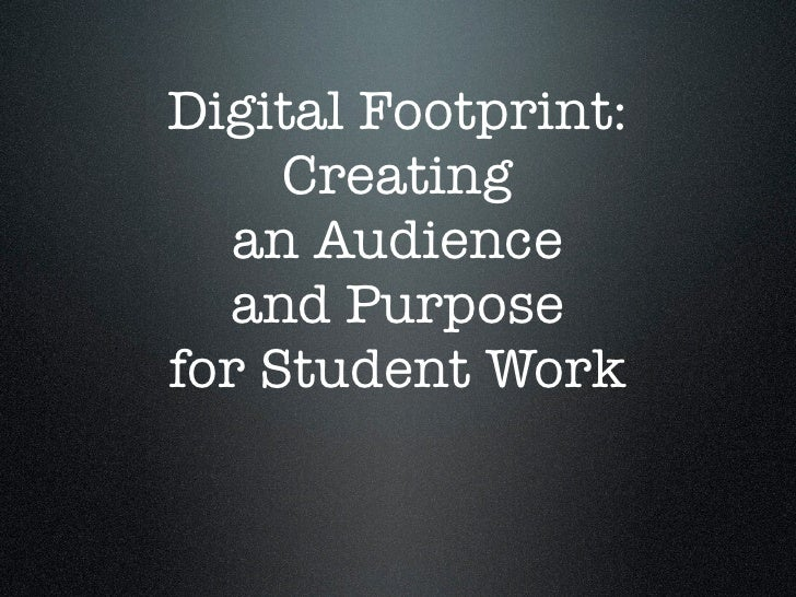 Digital Footprint:      Creating    an Audience   and Purpose for Student Work