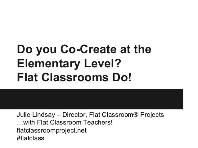 Do you Co-Create at theElementary Level?Flat Classrooms Do!Julie Lindsay – Director, Flat Classroom® Projects…with Flat Cl...