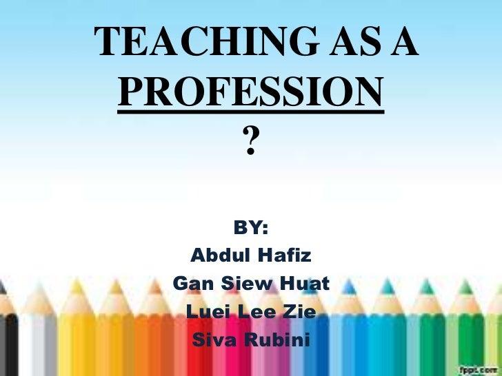 TEACHING AS A PROFESSION     ?        BY:    Abdul Hafiz   Gan Siew Huat    Luei Lee Zie    Siva Rubini