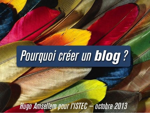 Pourquoi créer un blog ? Hugo Amsellem pour l'ISTEC — octobre 2013