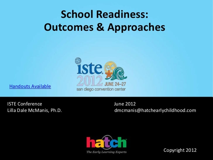 School Readiness:                Outcomes & ApproachesHandouts AvailableISTE Conference             June 2012Lilla Dale Mc...