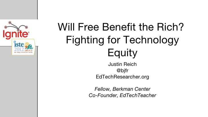 Will Free Benefit the Rich? Fighting for Technology           Equity            Justin Reich               @bjfr        Ed...