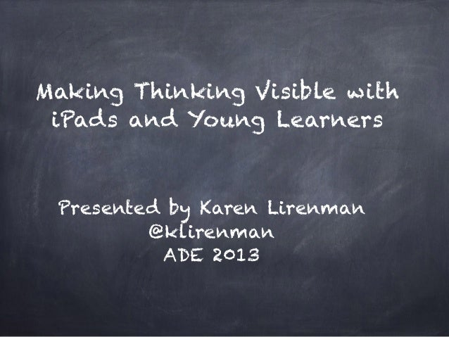 Making Thinking Visible with iPads and Young Learners Presented by Karen Lirenman @klirenman ADE 2013