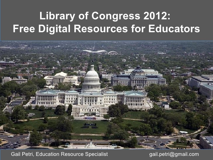 Library of Congress 2012:Free Digital Resources for EducatorsGail Petri, Education Resource Specialist   gail.petri@gmail....