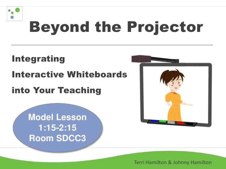 Beyond the ProjectorIntegratingInteractive Whiteboardsinto Your Teaching   Model Lesson     1:15-2:15   Room SDCC3        ...