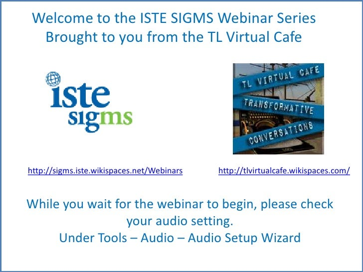 Welcome to the ISTESIGMS Webinar Series <br />Brought to you from the TL Virtual Cafe<br />http://sigms.iste.wikispaces.ne...